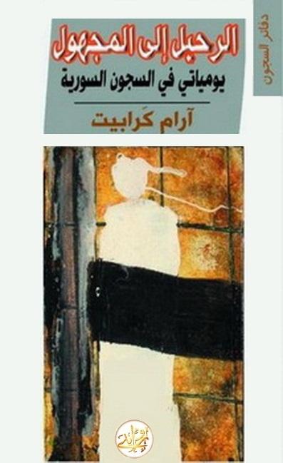 الرحيل إلى المجهول : كتاب يومياتي في السجون السورية ل أرم كرابيت